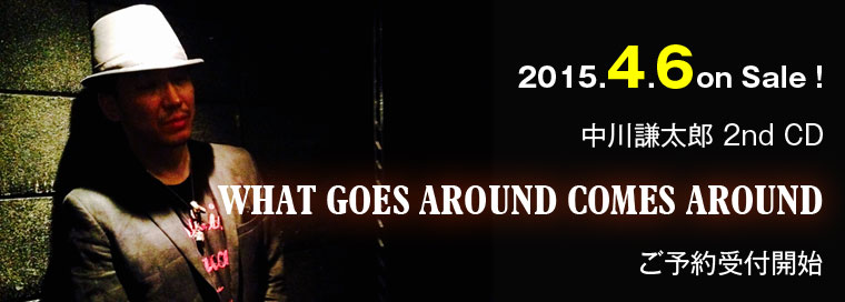 中川謙太郎 WHAT GOES AROUND COMES AROUND 2nd CD発売!2015年4月6日